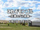 これぞモンゴル~圧巻のゲル体験~ 6月3日inモンゴル
