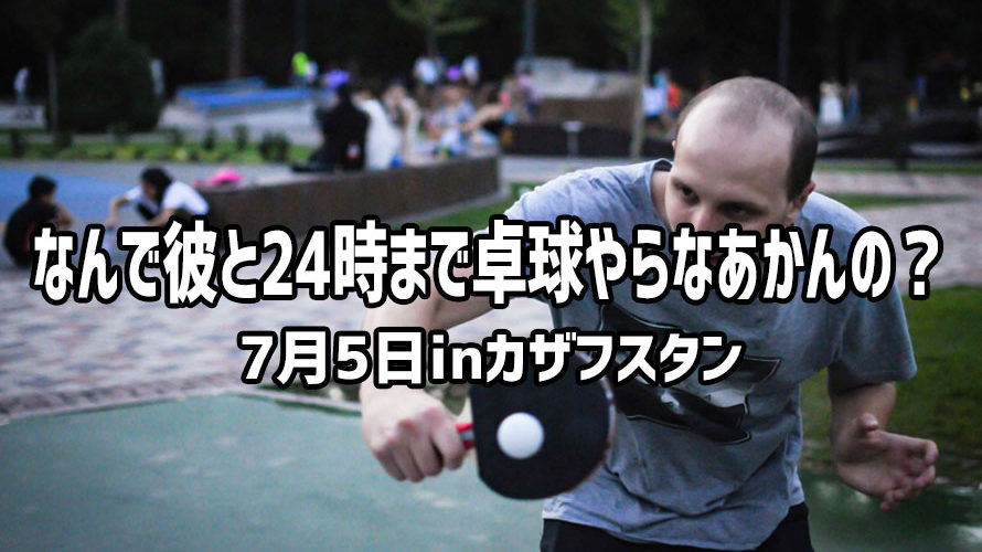 なんで彼と24時まで卓球やらなあかんの? 7月5日inカザフスタン