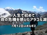 人生で初めて命の危機を感じたアラコル湖 7月12日inキルギス