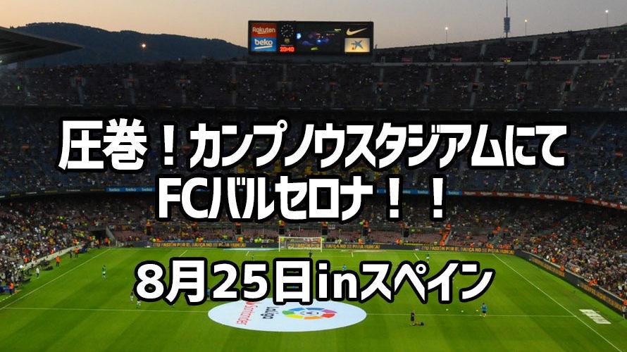 圧巻!カンプノウスタジアムにてFCバルセロナ!! 8月25日inスペイン