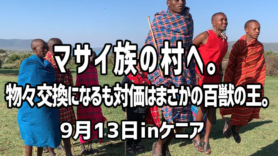 マサイ族の村へ。物々交換になるも対価はまさかの百獣の王。 9月13日inケニア