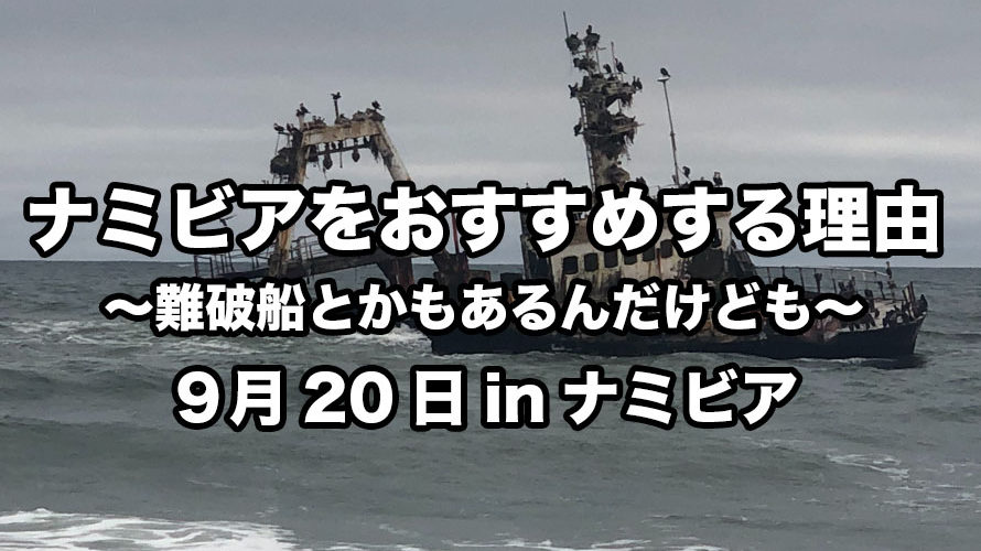 ナミビアをおすすめする理由〜難破船とかもあるんだけども〜9月20日inナミビア