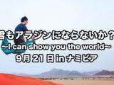君もアラジンにならないか?〜I can show you the world〜 9月21日inナミビア