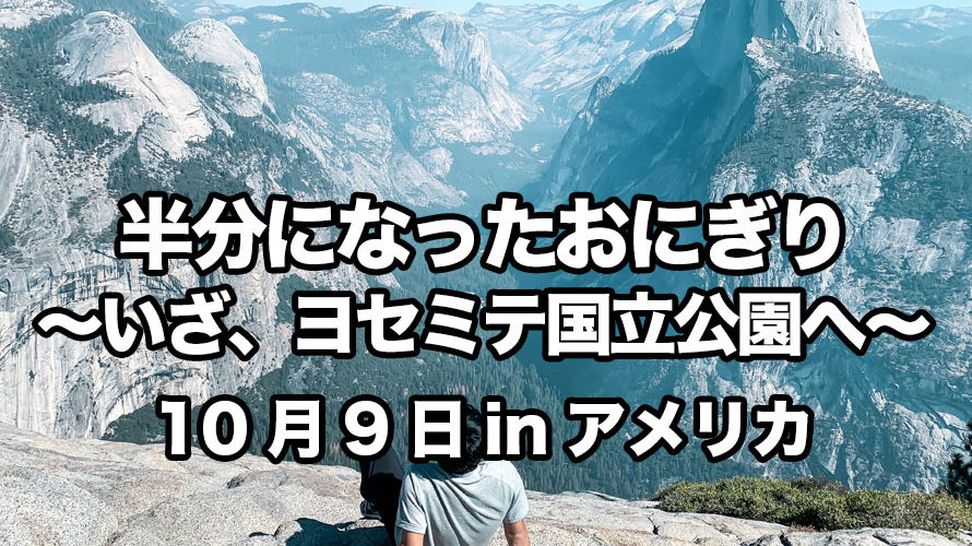 半分になったおにぎり〜いざ、ヨセミテ国立公園へ〜10月9日inアメリカ